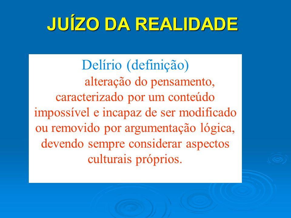 JUÍZO DA REALIDADE JUÍZO DA REALIDADE Delírio (definição) alteração do pensamento, caracterizado por um conteúdo impossível e incapaz de ser modificad