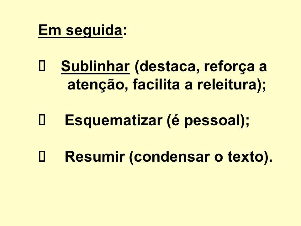 Em seguida: Sublinhar (destaca, reforça a atenção, facilita a releitura); Esquematizar (é pessoal); Resumir (condensar o texto).