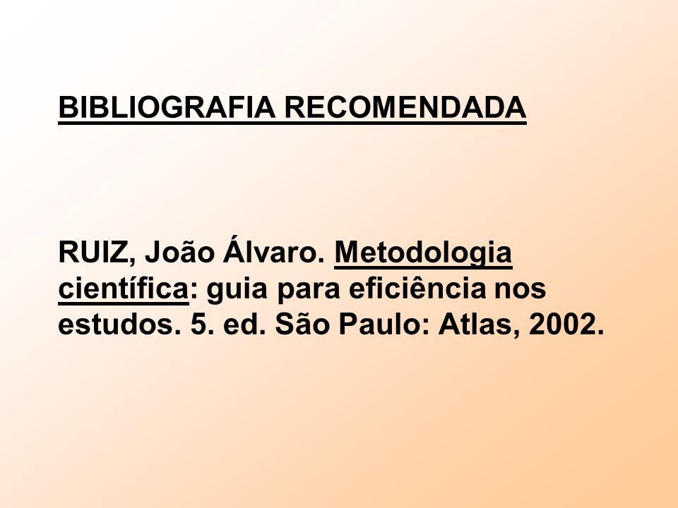 BIBLIOGRAFIA RECOMENDADA RUIZ, João Álvaro. Metodologia científica: guia para eficiência nos estudos. 5. ed. São Paulo: Atlas, 2002.