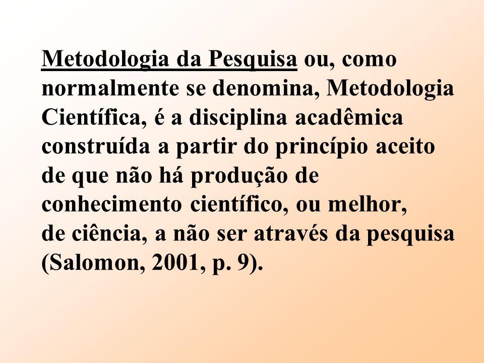 Metodologia da Pesquisa ou, como normalmente se denomina, Metodologia Científica, é a disciplina acadêmica construída a partir do princípio aceito de