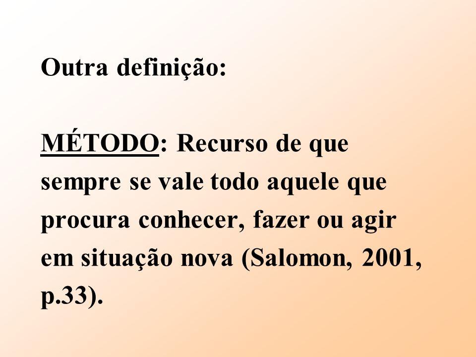 Outra definição: MÉTODO: Recurso de que sempre se vale todo aquele que procura conhecer, fazer ou agir em situação nova (Salomon, 2001, p.33).