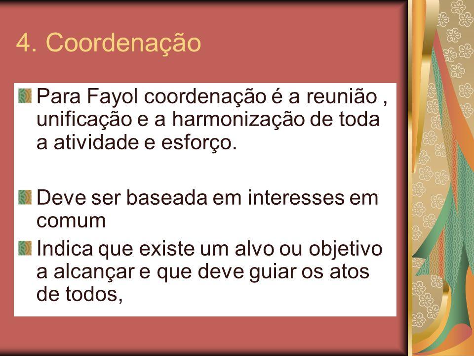 4. Coordenação Para Fayol coordenação é a reunião, unificação e a harmonização de toda a atividade e esforço. Deve ser baseada em interesses em comum