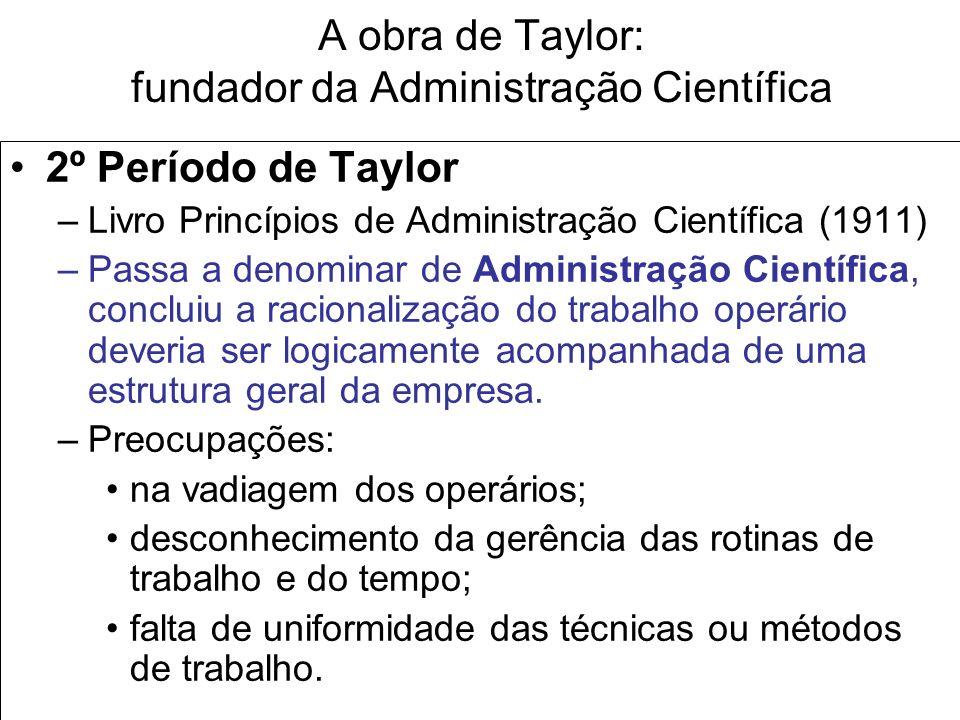 A obra de Taylor: fundador da Administração Científica 2º Período de Taylor –Livro Princípios de Administração Científica (1911) –Passa a denominar de