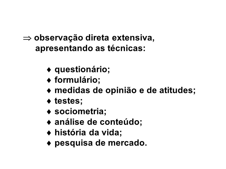 observação direta extensiva, apresentando as técnicas: questionário; formulário; medidas de opinião e de atitudes; testes; sociometria; análise de conteúdo; história da vida; pesquisa de mercado.