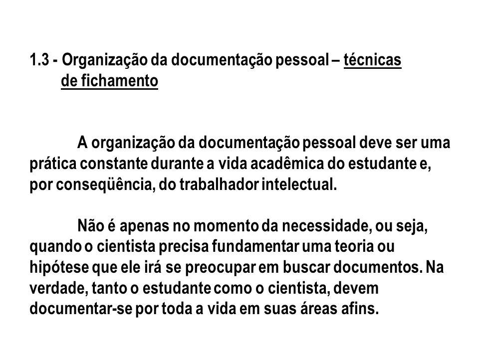 1.3 - Organização da documentação pessoal – técnicas de fichamento A organização da documentação pessoal deve ser uma prática constante durante a vida acadêmica do estudante e, por conseqüência, do trabalhador intelectual.