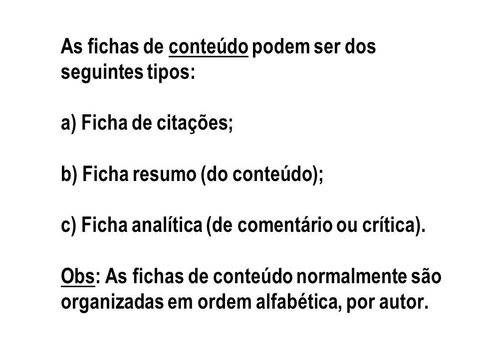 As fichas de conteúdo podem ser dos seguintes tipos: a) Ficha de citações; b) Ficha resumo (do conteúdo); c) Ficha analítica (de comentário ou crítica
