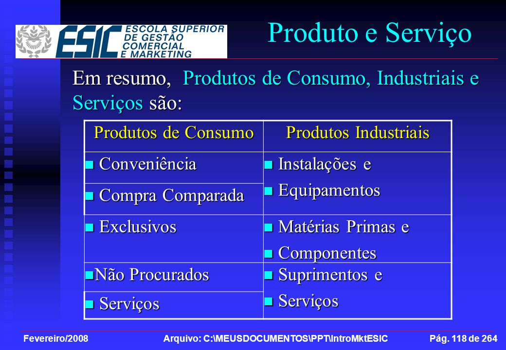 Fevereiro/2008 Arquivo: C:\MEUSDOCUMENTOS\PPT\IntroMktESIC Pág. 118 de 264 Produto e Serviço Em resumo, Produtos de Consumo, Industriais e Serviços sã