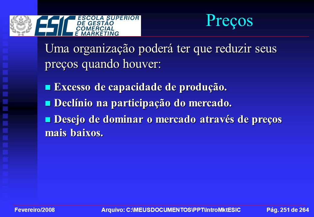 Fevereiro/2008 Arquivo: C:\MEUSDOCUMENTOS\PPT\IntroMktESIC Pág. 251 de 264 Preços Uma organização poderá ter que reduzir seus preços quando houver: Ex