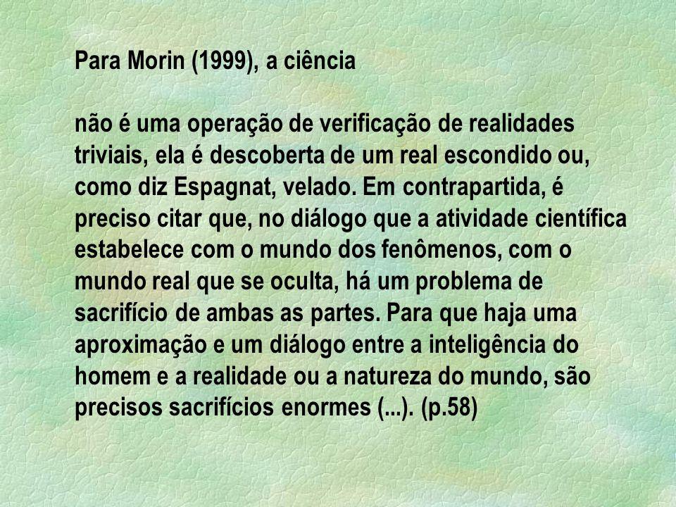 Para Morin (1999), a ciência não é uma operação de verificação de realidades triviais, ela é descoberta de um real escondido ou, como diz Espagnat, ve