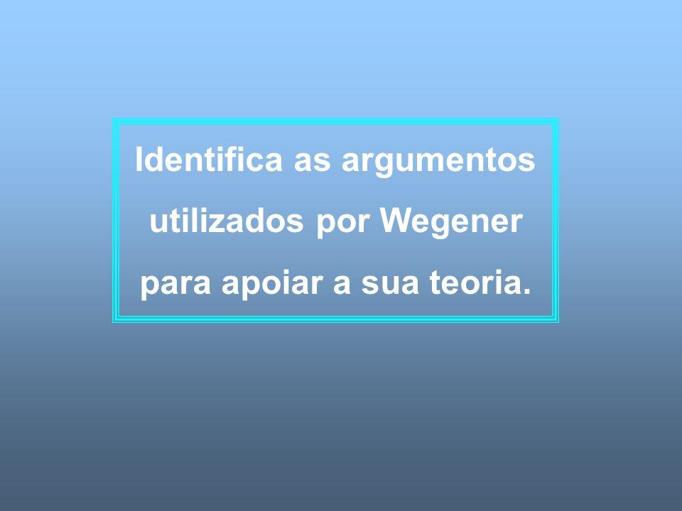 Identifica as argumentos utilizados por Wegener para apoiar a sua teoria.