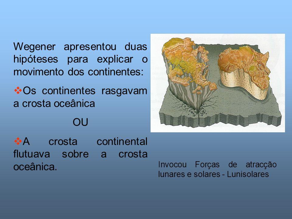 Wegener apresentou duas hipóteses para explicar o movimento dos continentes: Os continentes rasgavam a crosta oceânica OU A crosta continental flutuava sobre a crosta oceânica.