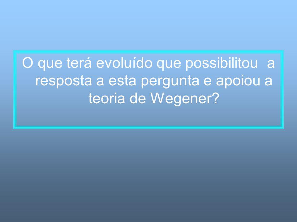 O que terá evoluído que possibilitou a resposta a esta pergunta e apoiou a teoria de Wegener?