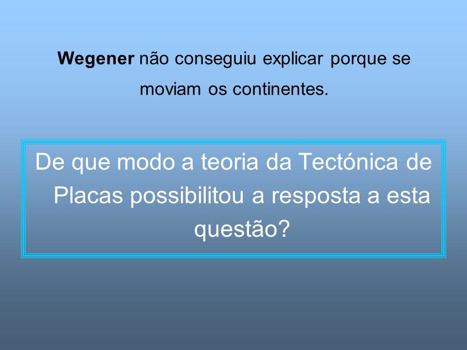 Wegener não conseguiu explicar porque se moviam os continentes. De que modo a teoria da Tectónica de Placas possibilitou a resposta a esta questão?