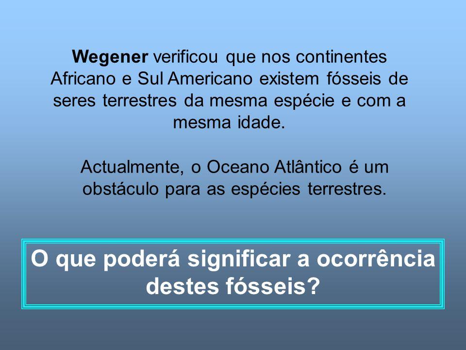 Wegener verificou que nos continentes Africano e Sul Americano existem fósseis de seres terrestres da mesma espécie e com a mesma idade.