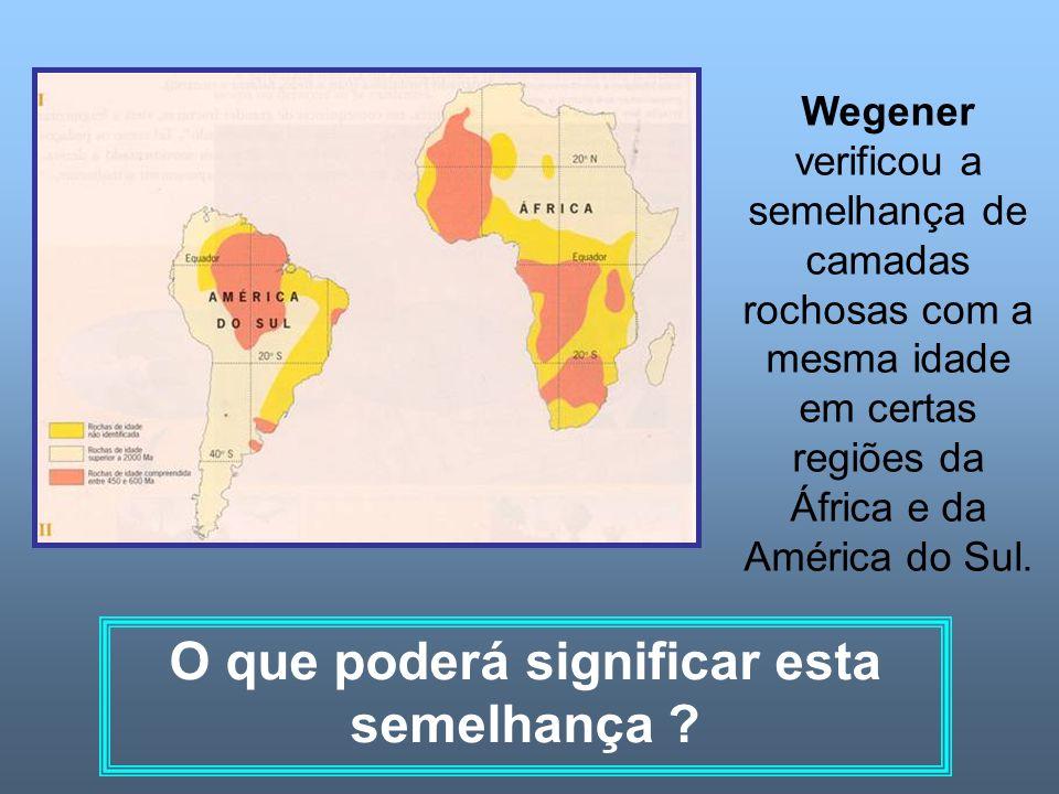 Wegener verificou a semelhança de camadas rochosas com a mesma idade em certas regiões da África e da América do Sul. O que poderá significar esta sem