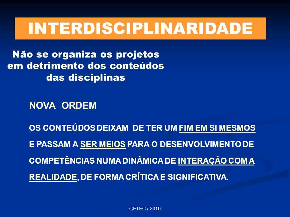 CETEC / 2010 INTERDISCIPLINARIDADE Não se organiza os projetos em detrimento dos conteúdos das disciplinas NOVA ORDEM OS CONTEÚDOS DEIXAM DE TER UM FI