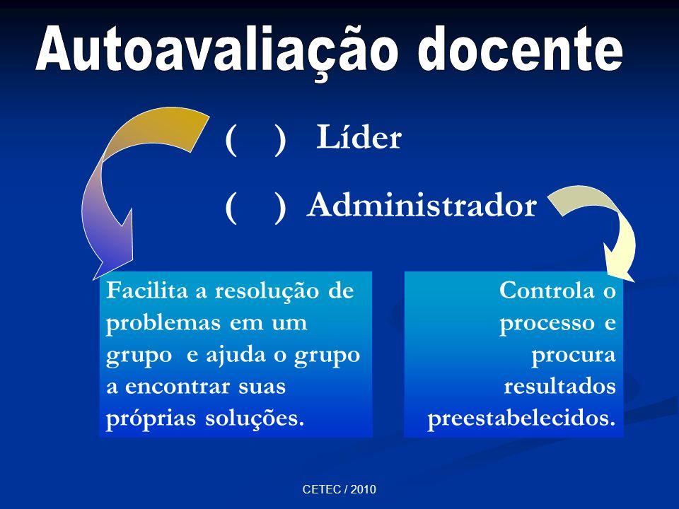 CETEC / 2010 ( ) Líder ( ) Administrador Facilita a resolução de problemas em um grupo e ajuda o grupo a encontrar suas próprias soluções. Controla o