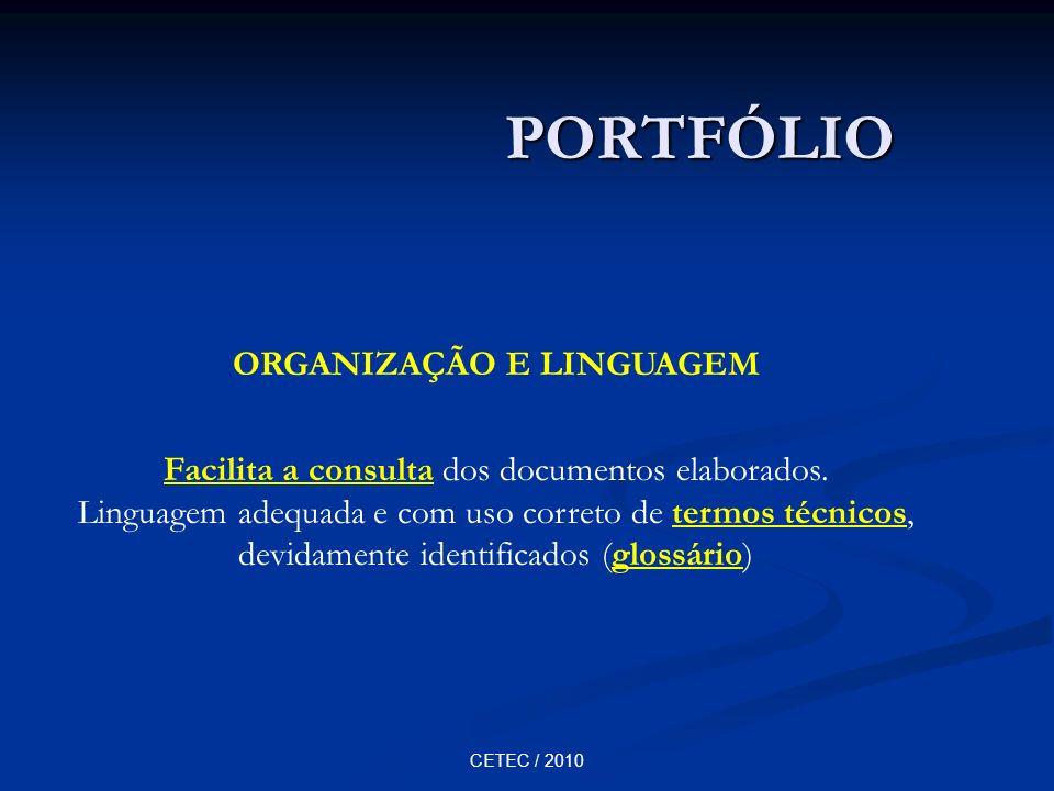 CETEC / 2010 PORTFÓLIO ORGANIZAÇÃO E LINGUAGEM Facilita a consulta dos documentos elaborados. Linguagem adequada e com uso correto de termos técnicos,