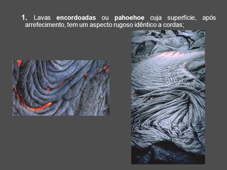 1. Lavas encordoadas ou pahoehoe cuja superfície, após arrefecimento, tem um aspecto rugoso idêntico a cordas;