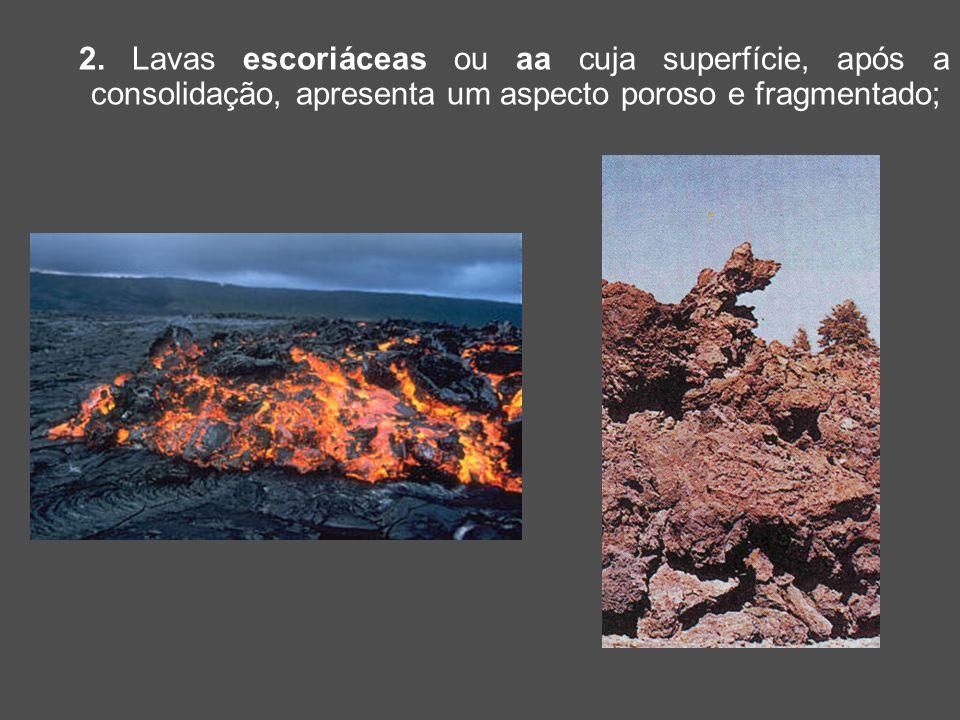 2. Lavas escoriáceas ou aa cuja superfície, após a consolidação, apresenta um aspecto poroso e fragmentado;