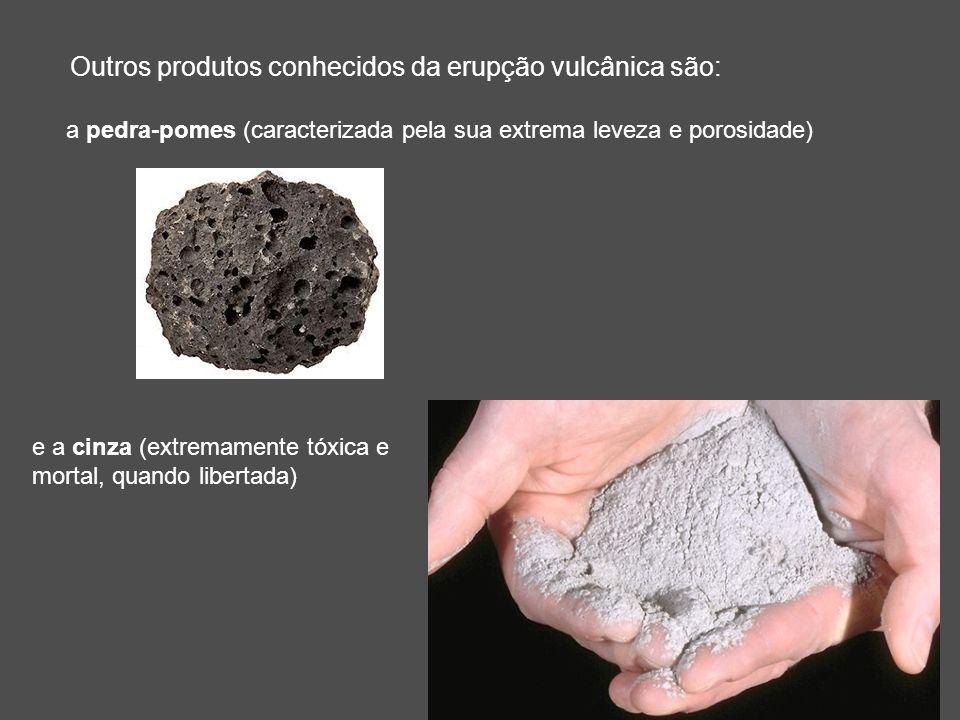 Outros produtos conhecidos da erupção vulcânica são: a pedra-pomes (caracterizada pela sua extrema leveza e porosidade) e a cinza (extremamente tóxica