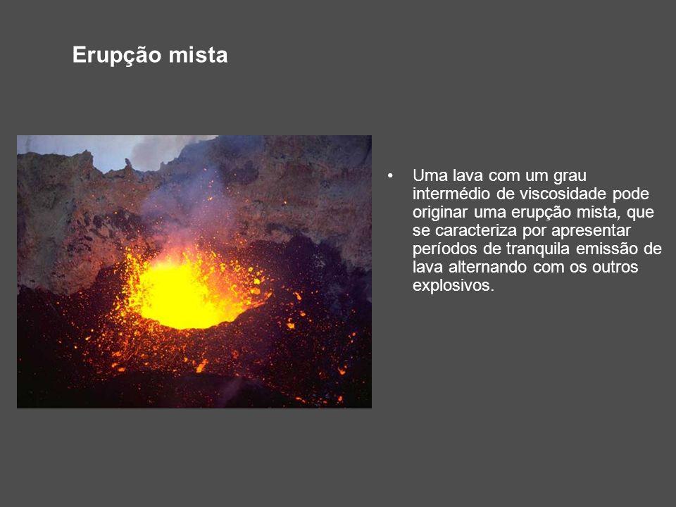 Erupção mista Uma lava com um grau intermédio de viscosidade pode originar uma erupção mista, que se caracteriza por apresentar períodos de tranquila