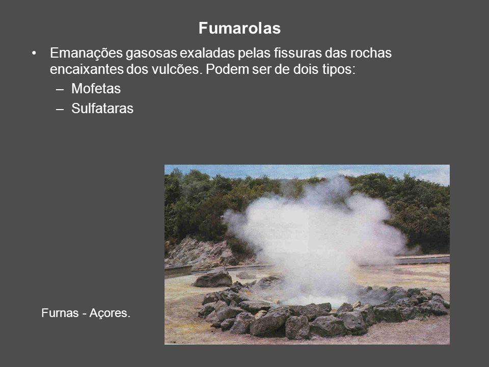 Fumarolas Furnas - Açores. Emanações gasosas exaladas pelas fissuras das rochas encaixantes dos vulcões. Podem ser de dois tipos: –Mofetas –Sulfataras