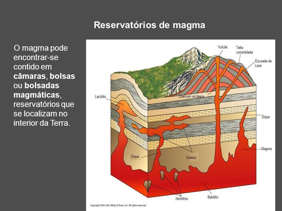 Reservatórios de magma O magma pode encontrar-se contido em câmaras, bolsas ou bolsadas magmáticas, reservatórios que se localizam no interior da Terr