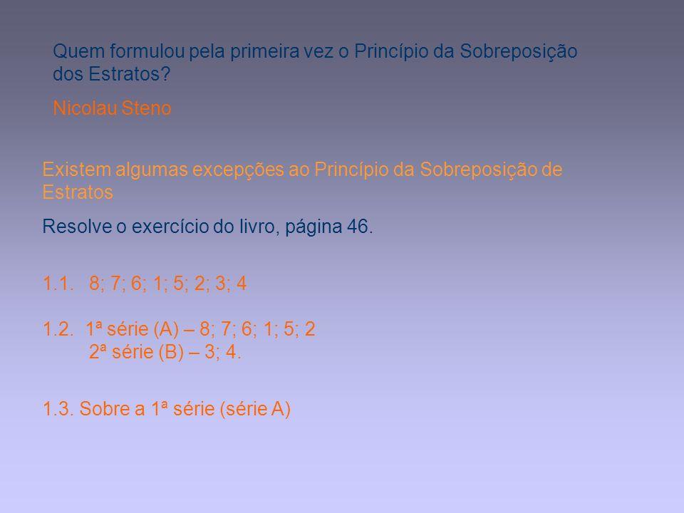 Existem algumas excepções ao Princípio da Sobreposição de Estratos Resolve o exercício do livro, página 46. 1.1. 8; 7; 6; 1; 5; 2; 3; 4 1.2. 1ª série