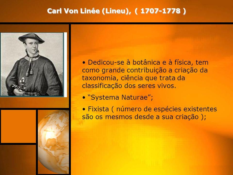Carl Von Linée (Lineu), ( 1707-1778 ) Dedicou-se à botânica e à física, tem como grande contribuição a criação da taxonomia, ciência que trata da classificação dos seres vivos.