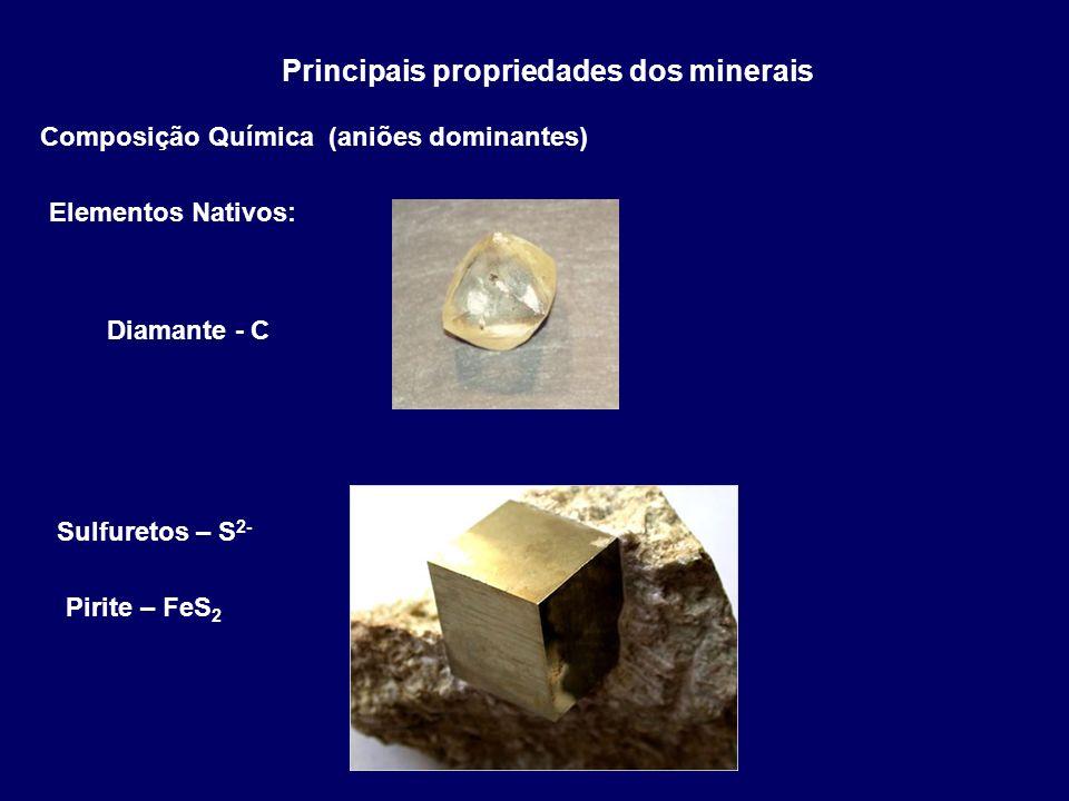 Principais propriedades dos minerais Composição Química (aniões dominantes) Elementos Nativos: Diamante - C Sulfuretos – S 2- Pirite – FeS 2