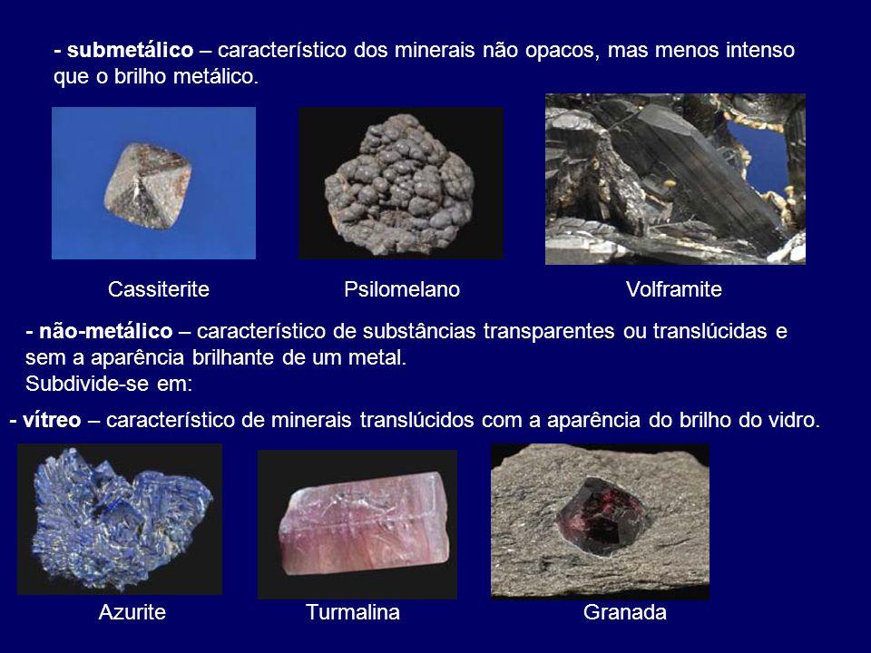 - submetálico – característico dos minerais não opacos, mas menos intenso que o brilho metálico.