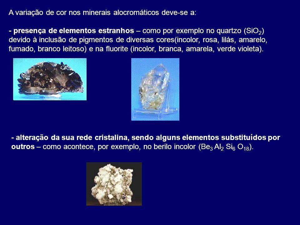 A variação de cor nos minerais alocromáticos deve-se a: - presença de elementos estranhos – como por exemplo no quartzo (SiO 2 ) devido à inclusão de pigmentos de diversas cores(incolor, rosa, lilás, amarelo, fumado, branco leitoso) e na fluorite (incolor, branca, amarela, verde violeta).