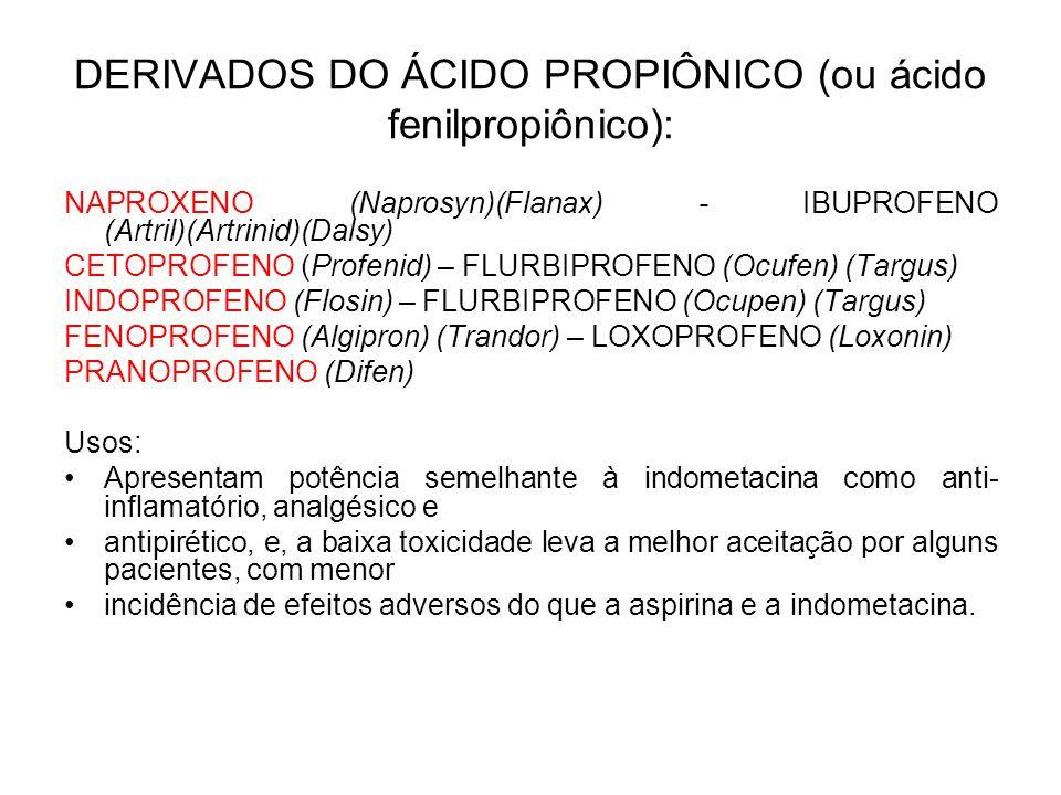 DERIVADOS DO ÁCIDO PROPIÔNICO (ou ácido fenilpropiônico): NAPROXENO (Naprosyn)(Flanax) - IBUPROFENO (Artril)(Artrinid)(Dalsy) CETOPROFENO (Profenid) –