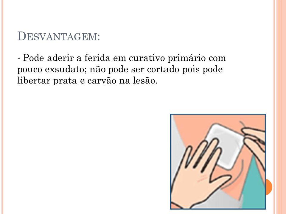 D ESVANTAGEM : - Pode aderir a ferida em curativo primário com pouco exsudato; não pode ser cortado pois pode libertar prata e carvão na lesão.