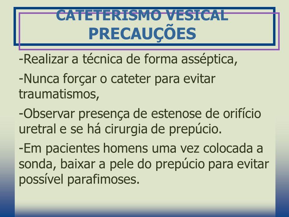 CATETERISMO VESICAL PRECAUÇÕES -Realizar a técnica de forma asséptica, -Nunca forçar o cateter para evitar traumatismos, -Observar presença de estenos
