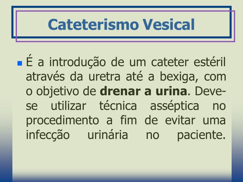 Cateterismo Vesical É a introdução de um cateter estéril através da uretra até a bexiga, com o objetivo de drenar a urina. Deve- se utilizar técnica a