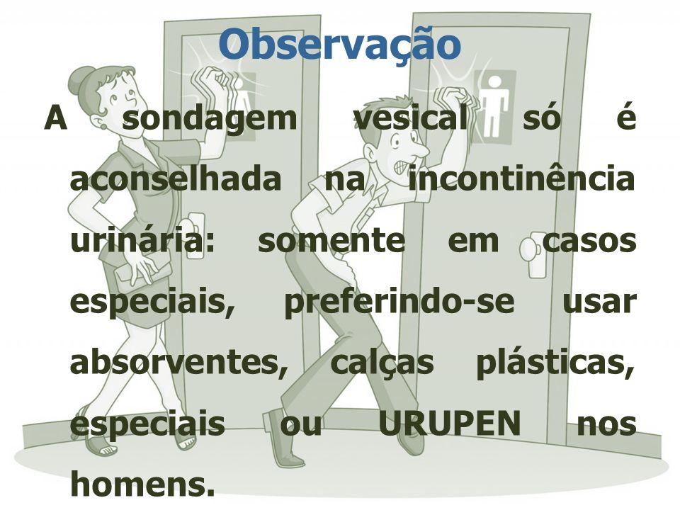 Observação A sondagem vesical só é aconselhada na incontinência urinária: somente em casos especiais, preferindo-se usar absorventes, calças plásticas