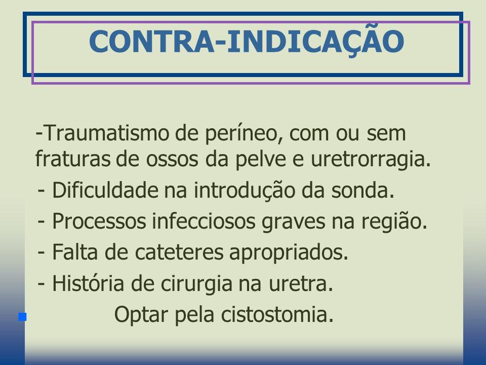 CONTRA-INDICAÇÃO -Traumatismo de períneo, com ou sem fraturas de ossos da pelve e uretrorragia. - Dificuldade na introdução da sonda. - Processos infe
