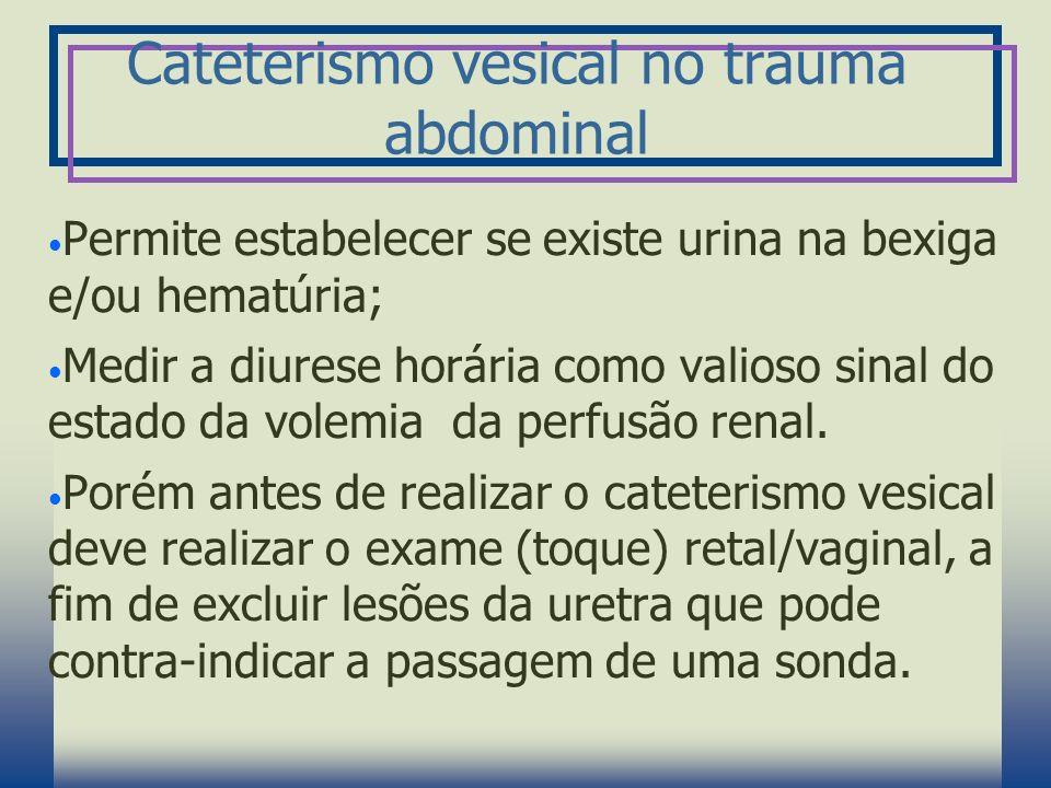 Cateterismo vesical no trauma abdominal Permite estabelecer se existe urina na bexiga e/ou hematúria; Medir a diurese horária como valioso sinal do es