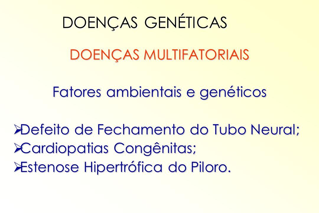 DOENÇAS MULTIFATORIAIS Fatores ambientais e genéticos Defeito de Fechamento do Tubo Neural; Defeito de Fechamento do Tubo Neural; Cardiopatias Congêni