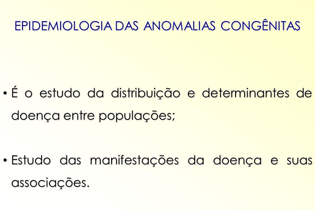 EPIDEMIOLOGIA DAS ANOMALIAS CONGÊNITAS É o estudo da distribuição e determinantes de doença entre populações; É o estudo da distribuição e determinant