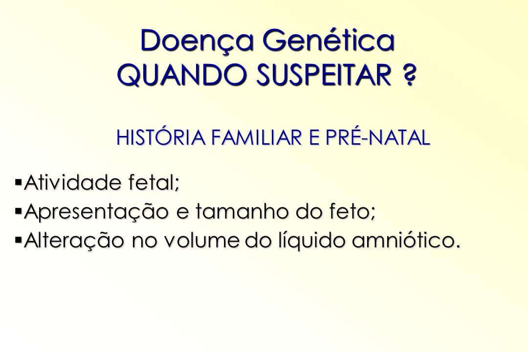 Doença Genética QUANDO SUSPEITAR ? HISTÓRIA FAMILIAR E PRÉ-NATAL Atividade fetal; Atividade fetal; Apresentação e tamanho do feto; Apresentação e tama