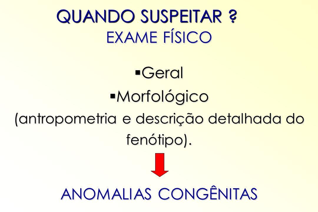 EXAME FÍSICO Geral Geral Morfológico Morfológico (antropometria e descrição detalhada do fenótipo). ANOMALIAS CONGÊNITAS QUANDO SUSPEITAR ?