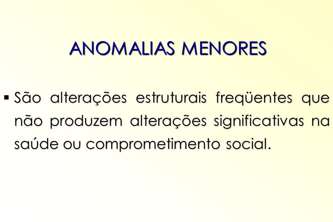 ANOMALIAS MENORES São alterações estruturais freqüentes que não produzem alterações significativas na saúde ou comprometimento social. São alterações