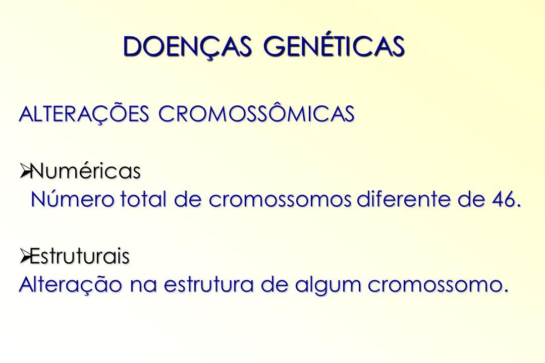 ALTERAÇÕES CROMOSSÔMICAS Numéricas Numéricas Número total de cromossomos diferente de 46. Número total de cromossomos diferente de 46. Estruturais Est