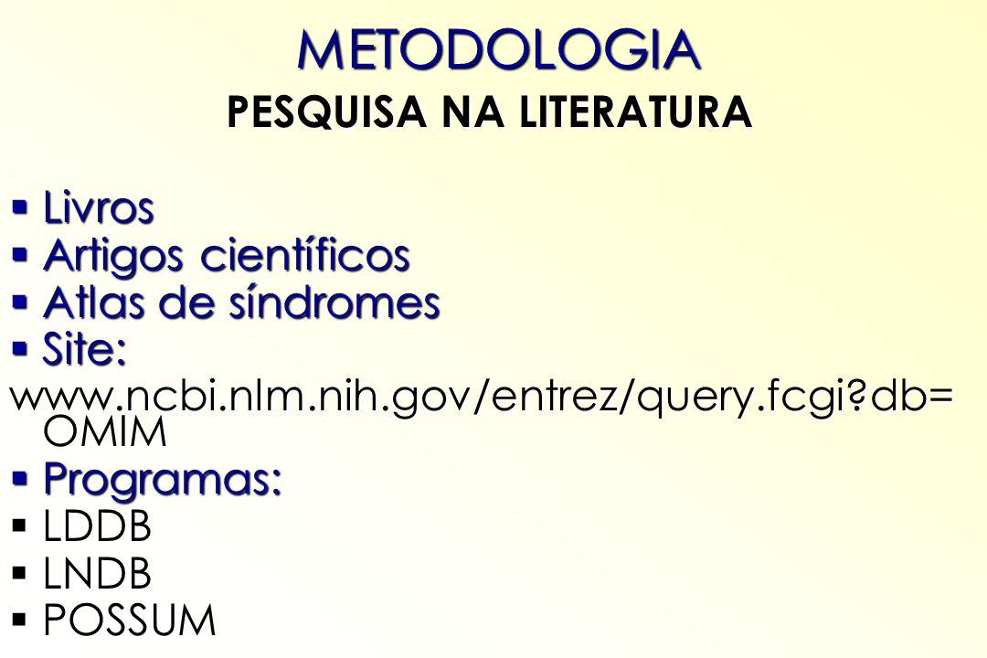 METODOLOGIA PESQUISA NA LITERATURA Livros Livros Artigos científicos Artigos científicos Atlas de síndromes Atlas de síndromes Site: Site: www.ncbi.nl