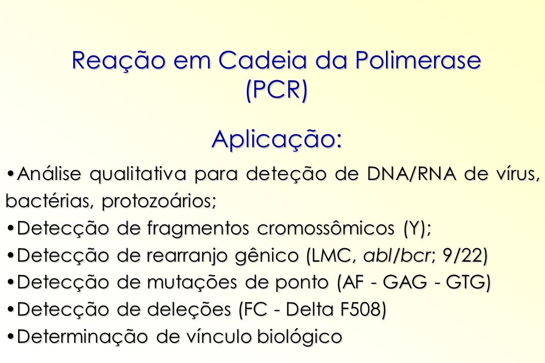 Reação em Cadeia da Polimerase (PCR) Aplicação: Análise qualitativa para deteção de DNA/RNA de vírus, bactérias, protozoários;Análise qualitativa para