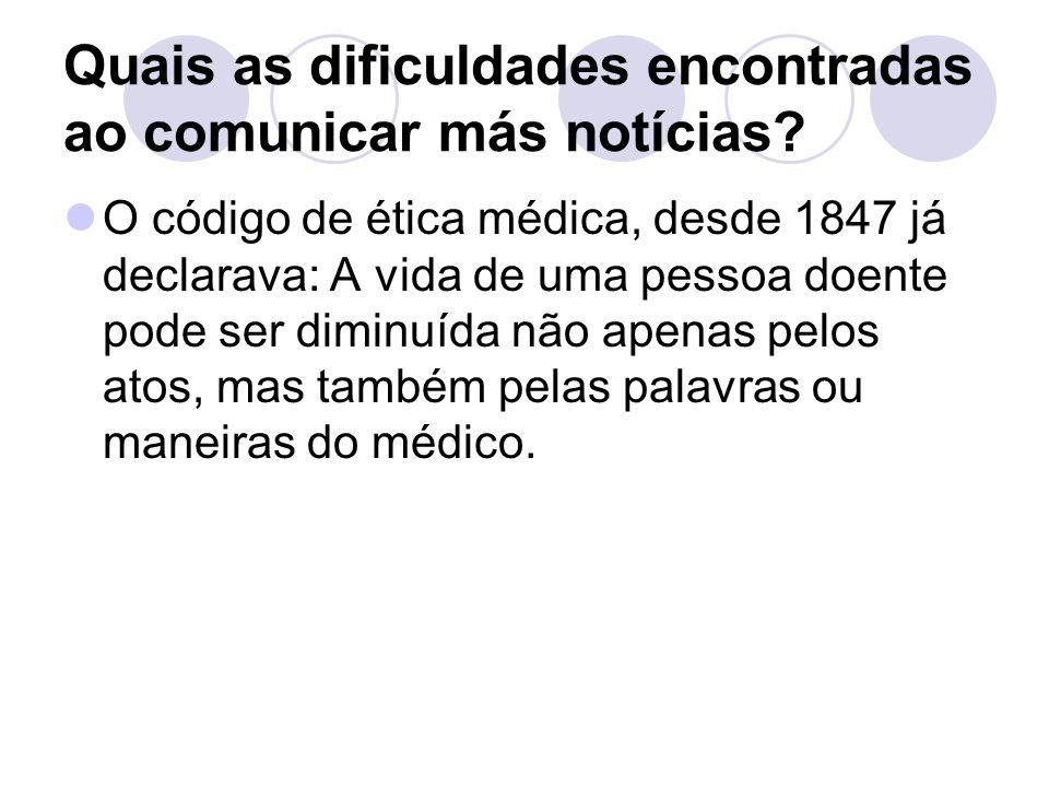 Quais as dificuldades encontradas ao comunicar más notícias? O código de ética médica, desde 1847 já declarava: A vida de uma pessoa doente pode ser d