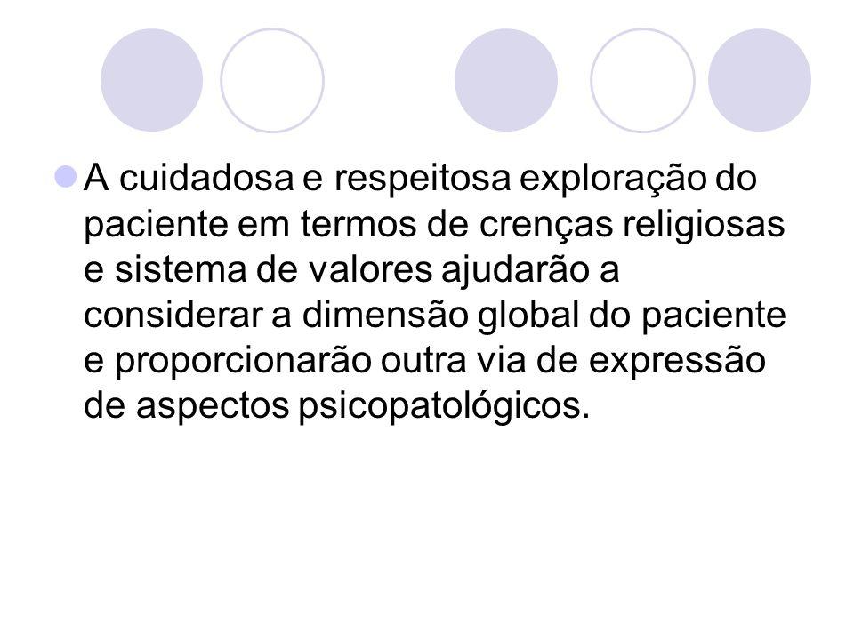 A cuidadosa e respeitosa exploração do paciente em termos de crenças religiosas e sistema de valores ajudarão a considerar a dimensão global do pacien